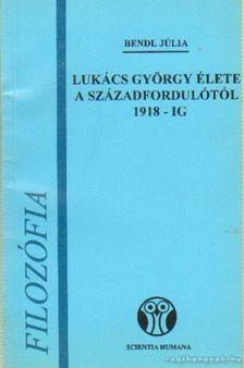Bendl Júlia - Lukács György élete a századfordulótól 1918-ig [antikvár]