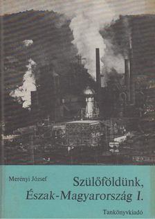 Merényi József - Szülőföldünk, Észak-Magyarország I. [antikvár]
