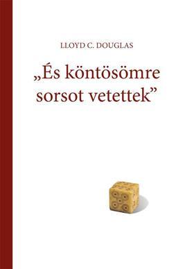 """LLOYD C. DOUGLAS - """"ÉS KÖNTÖSÖMRE SORSOT VETETTEK"""""""