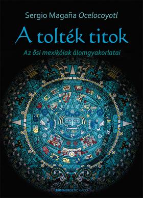 OCELOCOYOTL MAGANA, SERGIO - A tolték titok - Az ősi mexikóiak álomgyakorlatai