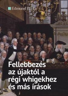 Edmund Burke - Fellebbezés az újaktól a régi whigekhez és más írások