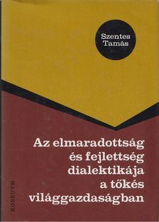 Szentes Tamás - Az elmaradottság és fejlettség dialektikája a tőkés világgazdaságban [antikvár]