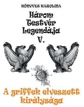 Könyves Karolina - Három testvér legendája V. - A griffek elveszett királysága