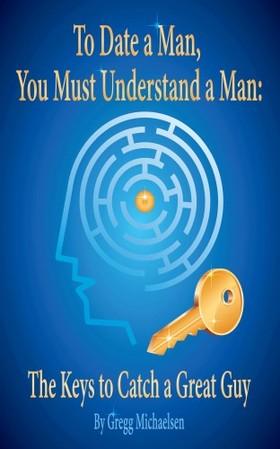 Michaelsen Gregg - To Date a Man, You Must Understand a Man [eKönyv: epub, mobi]