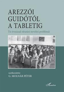 G. Molnár Péter (szerk.) - Arezzói Guidótól a tabletig - Tíz évszázad oktatási-nevelési problémái