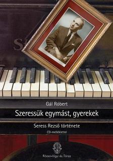 GÁL RÓBERT - SZERESSÜK EGYMÁST, GYEREKEK - SERESS REZSŐ TÖRTÉNETE - CD-MELLÉKLETTEL -