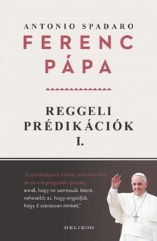 Antonio Spadaro Ferenc pápa, - Reggeli prédikációk 1. [eKönyv: epub, mobi]