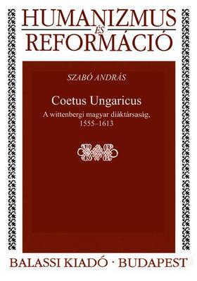 Szabó András - Coetus Ungaricus. A wittenbergi magyar diáktársaság, 1555--1613 - ÜKH 2017