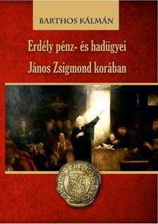 Barthos Kálmán - Erdély pénz- és hadügyei János Zsigmond korában