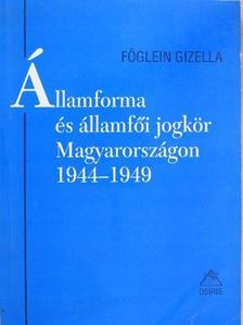 Föglein Gizella - Államforma és államfői jogkör Magyarországon 1944-1949 [antikvár]