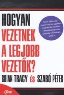 Brian Tracy- Szabó Péter - Hogyan vezetnek a legjobb vezetők?