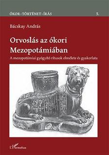 Bácskay András - Orvoslás az ókori Mezopotámiában - A mezopotámiai gyógyító rítusok elmélete és gyakorlata