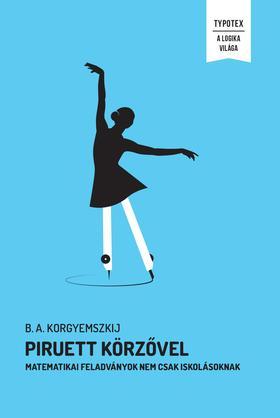 B. A. Korgyemszkij - Piruett körzővel - Matematikai feladványok nem csak iskolásoknak