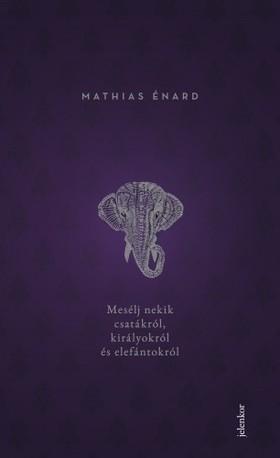 Mathias Énard - Mesélj nekik csatákról, királyokról és elefántokról [eKönyv: epub, mobi]