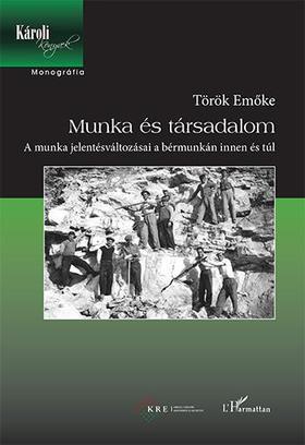 Török Emőke - Munka és társadalom - A munka jelentésváltozásai a bérmunkán innen és túl