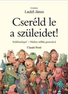 Claude Ponti - Cseréld le a szüleidet! - Házhoz szállítás 48 órán belül