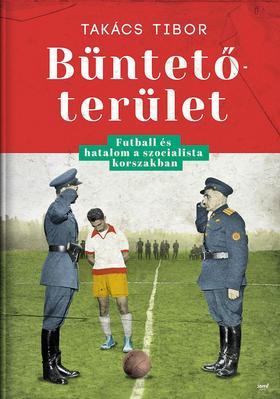 TAKÁCS TIBOR - Büntetőterület - Futball és hatalom a szocialista korszakban