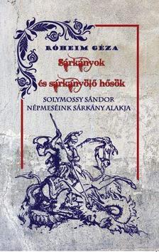 Róheim Géza - Solymossy Sándor - Sárkányok és sárkányölő hősök - Népmeséink sárkány alakja