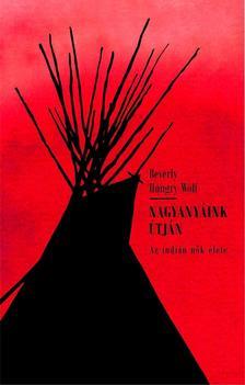 Beverly Hungry Wolf - Nagyanyáink útján - Az indián nők élete