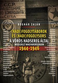 BOGNÁR ZALÁN - Hadifogolysors és -táborok a Vörös Hadsereg által megszállt Magyarországon 1944-46