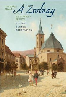 P. Horváth Tamás - A Zsolnay. Egy dinasztia eredete - ÜKH 2019
