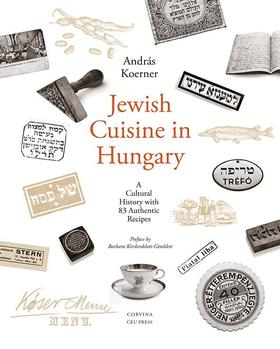 Andras Koerner - Jewish Cuisine in Hungary - A Cultural History With 82 Authentic Recipes