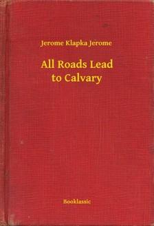 Klapka Jerome Jerome - All Roads Lead to Calvary [eKönyv: epub, mobi]