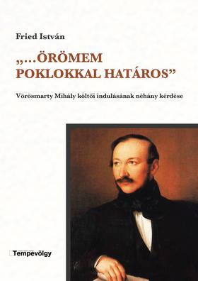 """Fried István - """"..Örömem poklokkal határos'' - Vörösmarty Mihály költői indulásának néhány kérdése"""