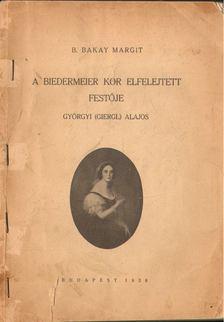 B. Bakay Margit - A Biedermeier kor elfelejtett festője: Györgyi (Giergl) Alajos [antikvár]