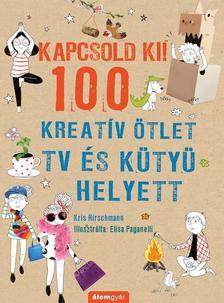 Kris Hirschmann - Kapcsold ki! 100 Kreatív ötlet tv és kütyü helyett