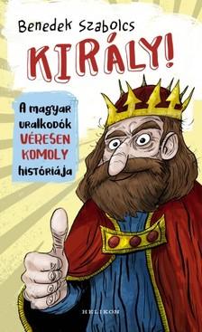 Benedek Szabolcs - Király! - A magyar uralkodók véresen komoly históriája [eKönyv: epub, mobi]