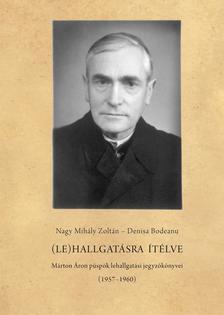Nagy Mihály Zoltán; Denisa Bodeanu - (Le)hallgatásra ítélve - Márton Áron püspök lehallgatási jegyzőkönyvei (1957-1960)