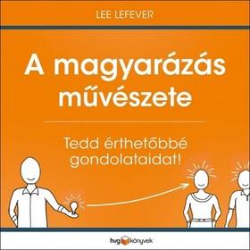 Lee LeFever - A magyarázás művészete - Tedd érthetőbbé gondolataidat! [eKönyv: epub, mobi]