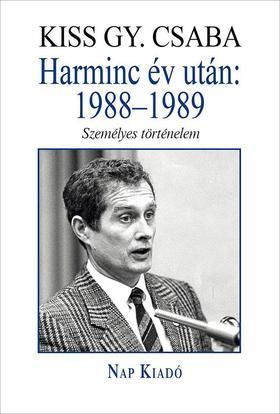 KISS GY. CSABA - Harminc év után: 1988-1989 - Személyes történelem - ÜKH 2019