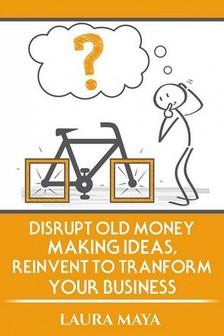 Maya Laura - Disrupt old money making ideas,reinvent to transform your business [eKönyv: epub, mobi]