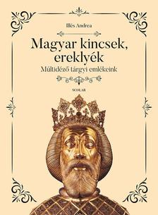 Illés Andrea - Magyar kincsek, ereklyék - Múltidéző tárgyi emlékeink