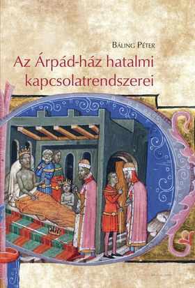 Báling Péter - Az Árpád-ház hatalmi kapcsolatrendszerei