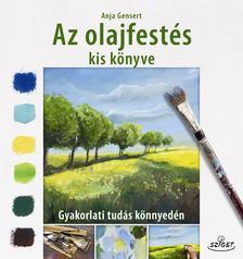 Anja Gensert - Az olajfestés kis könyve - Gyakorlati tudás könnyedén
