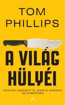 Tom Phillips - A világ hülyéi - Hogyan cseszett el mindig mindent az emberiség [eKönyv: epub, mobi]