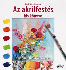 Ruth Alice Kosnick - Az akrilfestés kis könyve - Gyakorlati tudás könnyedén