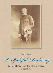 Nagy László - Az Ipolytól Dachauig - Baráti Huszár Aladár  élettörténete (1885-1945)