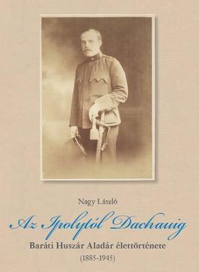 Az Ipolytól Dachauig - Baráti Huszár Aladár  élettörténete (1885-1945)