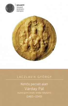 Laczlavik György - Kettős pecsét alatt. Várday Pál esztergomi érsek, királyi helytartó [eKönyv: pdf]