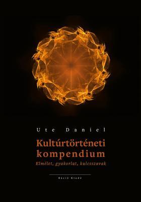 Ute Daniel - Kultúrtörténeti kompendium  Elmélet, gyakorlat, kulcsszavak