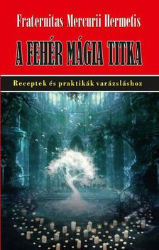 Fraternitas Mercurii Hermetis - A fehér mágia titka