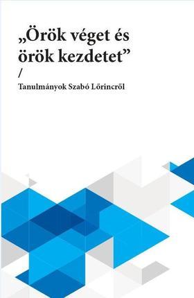 """""""örök véget és örök kezdetet"""" - Tanulmányok Szabó Lőrincről"""