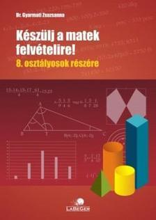DR. Gyarmati Zsuzsa - Készülj a matekfelvételire! 8. o.