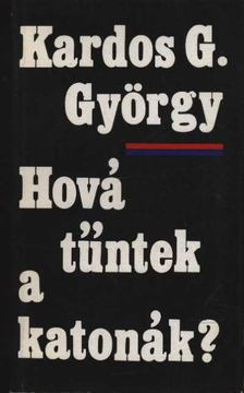 Kardos G. György - Hová tűntek a katonák? [antikvár]