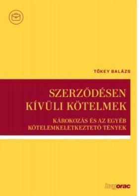 Tőkey Balázs - Szerződésen kívüli kötelmek- Károkozás és az egyéb kötelemkeletkeztető tények