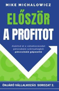 Mike Michalowicz - Először a profitot - Alakítsd át vállalkozásod pénzzabáló szörnyetegből pénzcsináló gépezetté